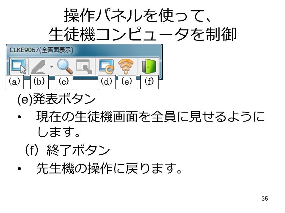 35 操作パネルを使って、 生徒機コンピュータを制御 (e) 発表ボタン 現在の生徒機画面を全員に見せるように します。 ( f )終了ボタン 先生機の操作に戻ります。 (a)(b)(c)(d)(e)(f)