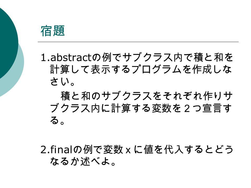 宿題 1.abstract の例でサブクラス内で積と和を 計算して表示するプログラムを作成しな さい。 積と和のサブクラスをそれぞれ作りサ ブクラス内に計算する変数を2つ宣言す る。 2.final の例で変数xに値を代入するとどう なるか述べよ。