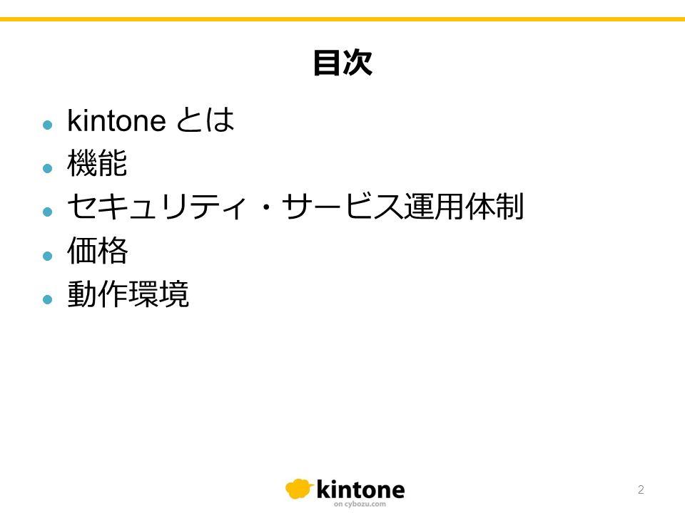 目次 kintone とは 機能 セキュリティ・サービス運用体制 価格 動作環境 2