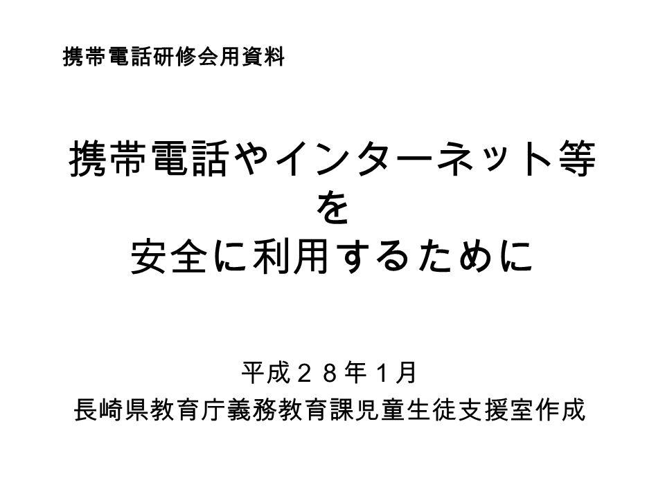携帯電話やインターネット等 を 安全に利用するために 平成28年1月 長崎県教育庁義務教育課児童生徒支援室作成 携帯電話研修会用資料
