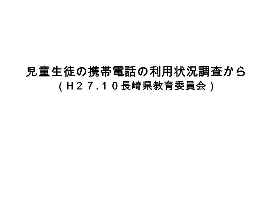 児童生徒の携帯電話の利用状況調査から ( H 27. 10長崎県教育委員会)