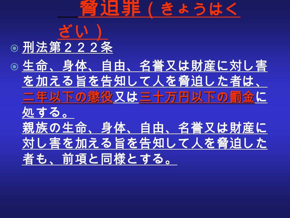 脅迫罪 ( きょうはく ざい )  刑法第222条 二年以下の懲役三十万円以下の罰金  生命、身体、自由、名誉又は財産に対し害 を加える旨を告知して人を脅迫した者は、 二年以下の懲役又は三十万円以下の罰金に 処する。 親族の生命、身体、自由、名誉又は財産に 対し害を加える旨を告知して人を脅迫した 者も、前項と同様とする。