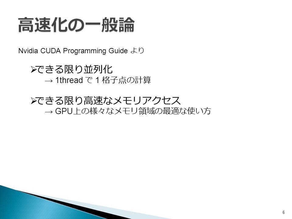 6 Nvidia CUDA Programming Guide より  できる限り並列化 → 1thread で 1 格子点の計算  できる限り高速なメモリアクセス → GPU 上の様々なメモリ領域の最適な使い方