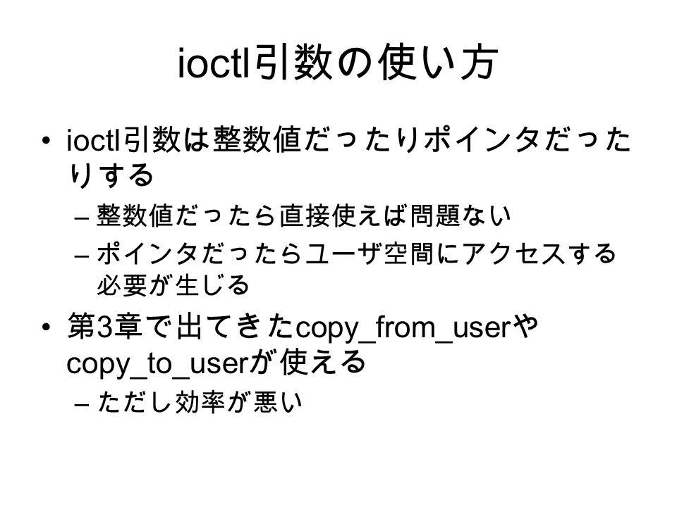 ioctl 引数の使い方 ioctl 引数は整数値だったりポインタだった りする – 整数値だったら直接使えば問題ない – ポインタだったらユーザ空間にアクセスする 必要が生じる 第 3 章で出てきた copy_from_user や copy_to_user が使える – ただし効率が悪い