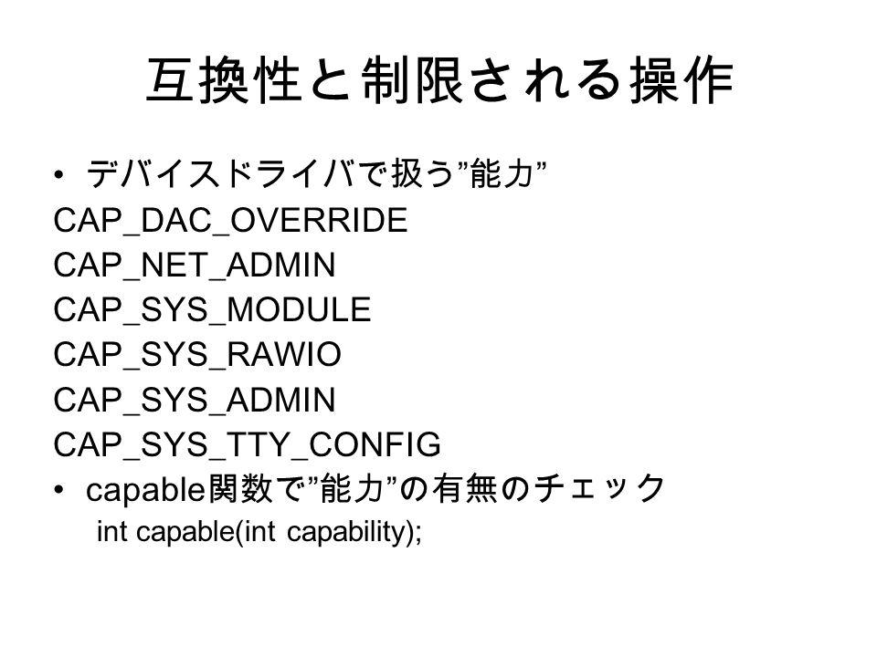 互換性と制限される操作 デバイスドライバで扱う 能力 CAP_DAC_OVERRIDE CAP_NET_ADMIN CAP_SYS_MODULE CAP_SYS_RAWIO CAP_SYS_ADMIN CAP_SYS_TTY_CONFIG capable 関数で 能力 の有無のチェック int capable(int capability);