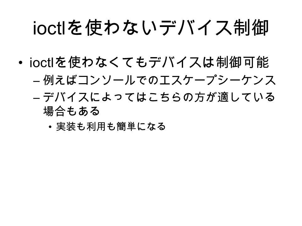 ioctl を使わないデバイス制御 ioctl を使わなくてもデバイスは制御可能 – 例えばコンソールでのエスケープシーケンス – デバイスによってはこちらの方が適している 場合もある 実装も利用も簡単になる