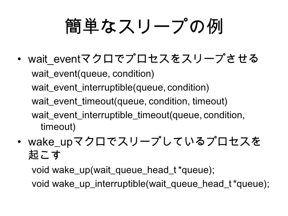 簡単なスリープの例 wait_event マクロでプロセスをスリープさせる wait_event(queue, condition) wait_event_interruptible(queue, condition) wait_event_timeout(queue, condition, timeout) wait_event_interruptible_timeout(queue, condition, timeout) wake_up マクロでスリープしているプロセスを 起こす void wake_up(wait_queue_head_t *queue); void wake_up_interruptible(wait_queue_head_t *queue);