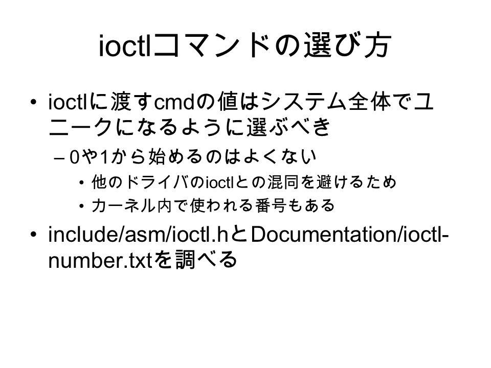 ioctl コマンドの選び方 ioctl に渡す cmd の値はシステム全体でユ ニークになるように選ぶべき –0 や 1 から始めるのはよくない 他のドライバの ioctl との混同を避けるため カーネル内で使われる番号もある include/asm/ioctl.h と Documentation/ioctl- number.txt を調べる