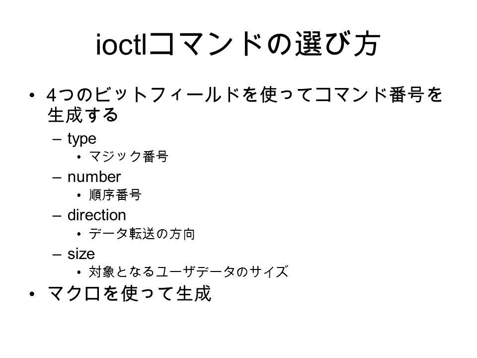ioctl コマンドの選び方 4 つのビットフィールドを使ってコマンド番号を 生成する –type マジック番号 –number 順序番号 –direction データ転送の方向 –size 対象となるユーザデータのサイズ マクロを使って生成