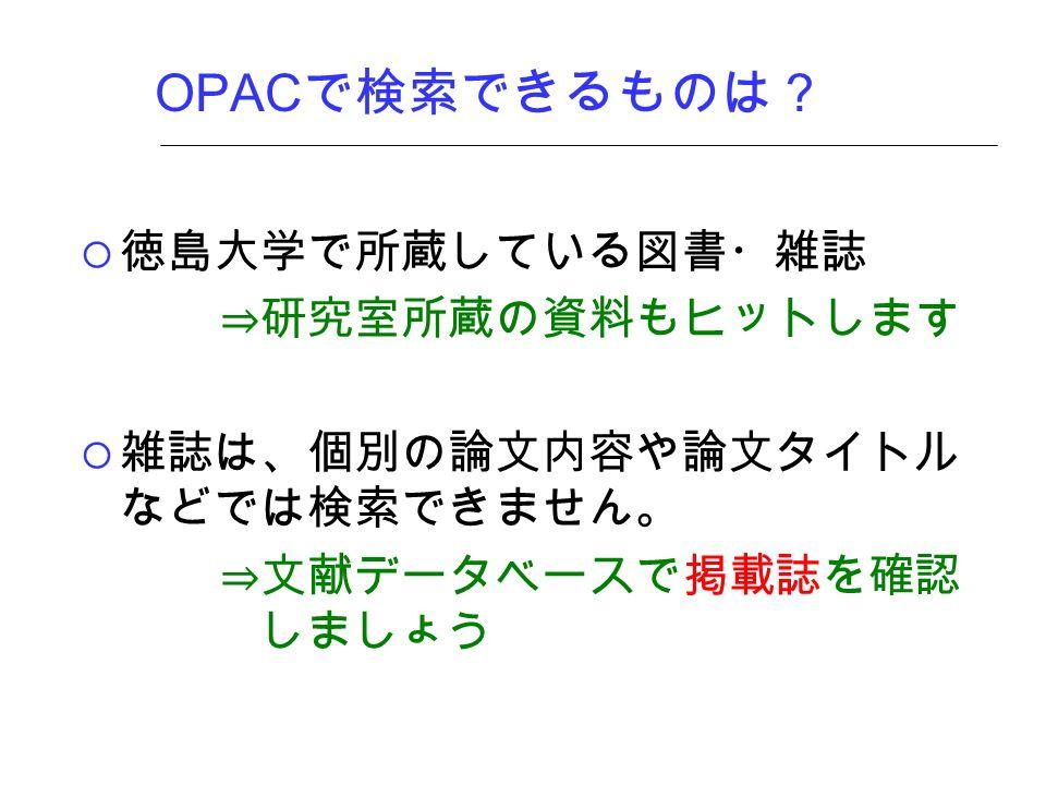 OPAC で検索できるものは?  徳島大学で所蔵している図書・雑誌 ⇒研究室所蔵の資料もヒットします  雑誌は、個別の論文内容や論文タイトル などでは検索できません。 ⇒文献データベースで掲載誌を確認 しましょう