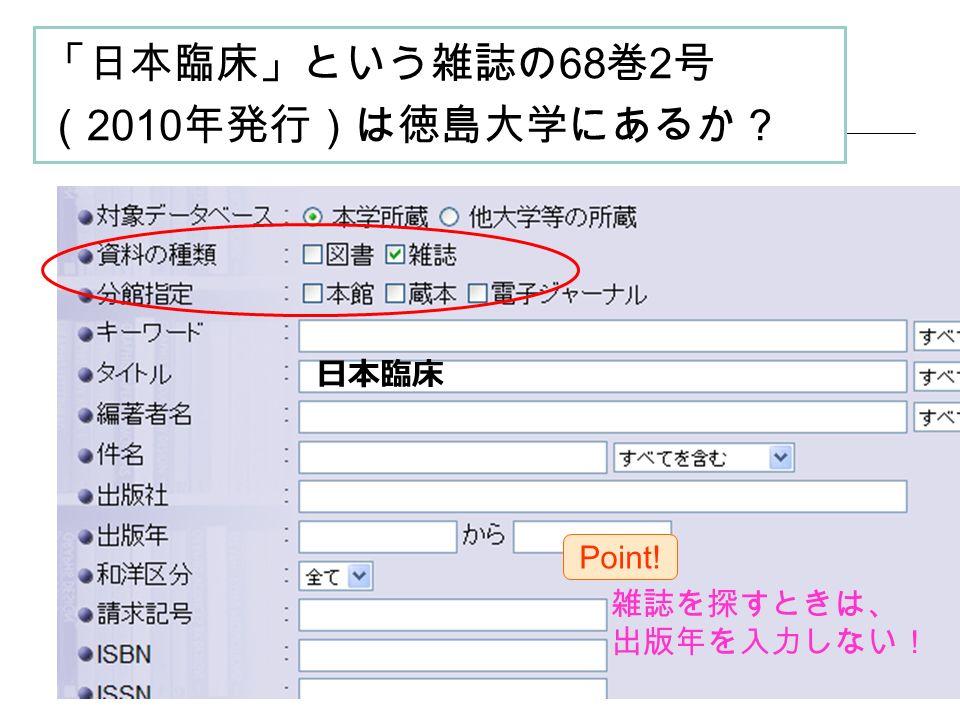 「日本臨床」という雑誌の 68 巻 2 号 ( 2010 年発行)は徳島大学にあるか? 日本臨床 雑誌を探すときは、 出版年を入力しない! Point!