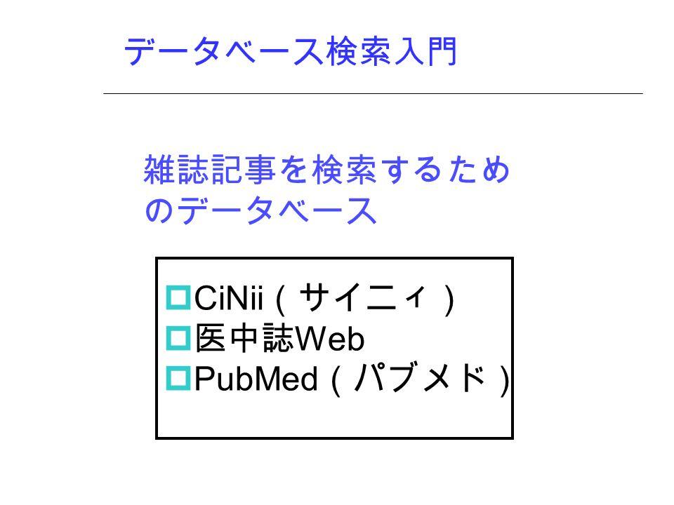 データベース検索入門 雑誌記事を検索するため のデータベース  CiNii (サイニィ)  医中誌 Web  PubMed (パブメド)