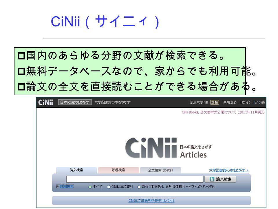 CiNii (サイニィ)  国内のあらゆる分野の文献が検索できる。  無料データベースなので、家からでも利用可能。  論文の全文を直接読むことができる場合がある。