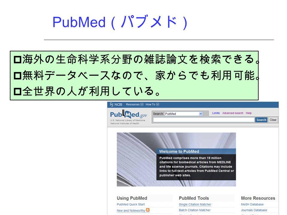 PubMed (パブメド)  海外の生命科学系分野の雑誌論文を検索できる。  無料データベースなので、家からでも利用可能。  全世界の人が利用している。
