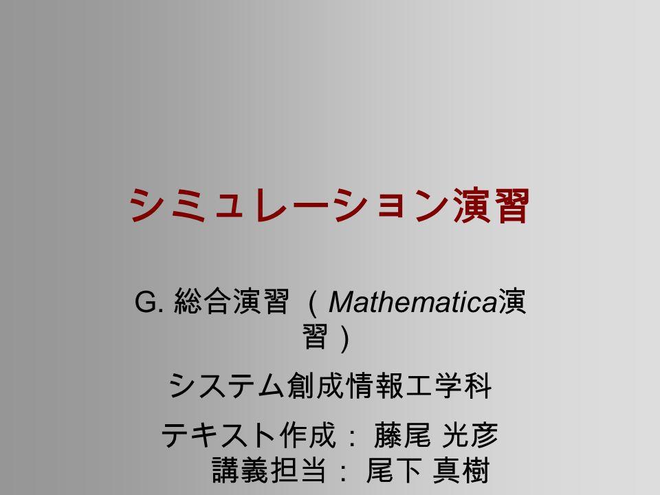 シミュレーション演習 G. 総合演習 ( Mathematica 演 習) システム創成情報工学科 テキスト作成: 藤尾 光彦 講義担当: 尾下 真樹
