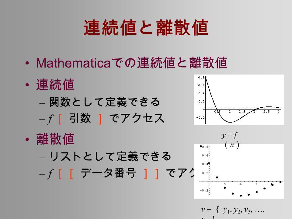 連続値と離散値 Mathematica での連続値と離散値 連続値 – 関数として定義できる –f [ 引数 ] でアクセス 離散値 – リストとして定義できる –f [[ データ番号 ]] でアクセス y = f ( x ) y = { y 1, y 2, y 3, …, y n }