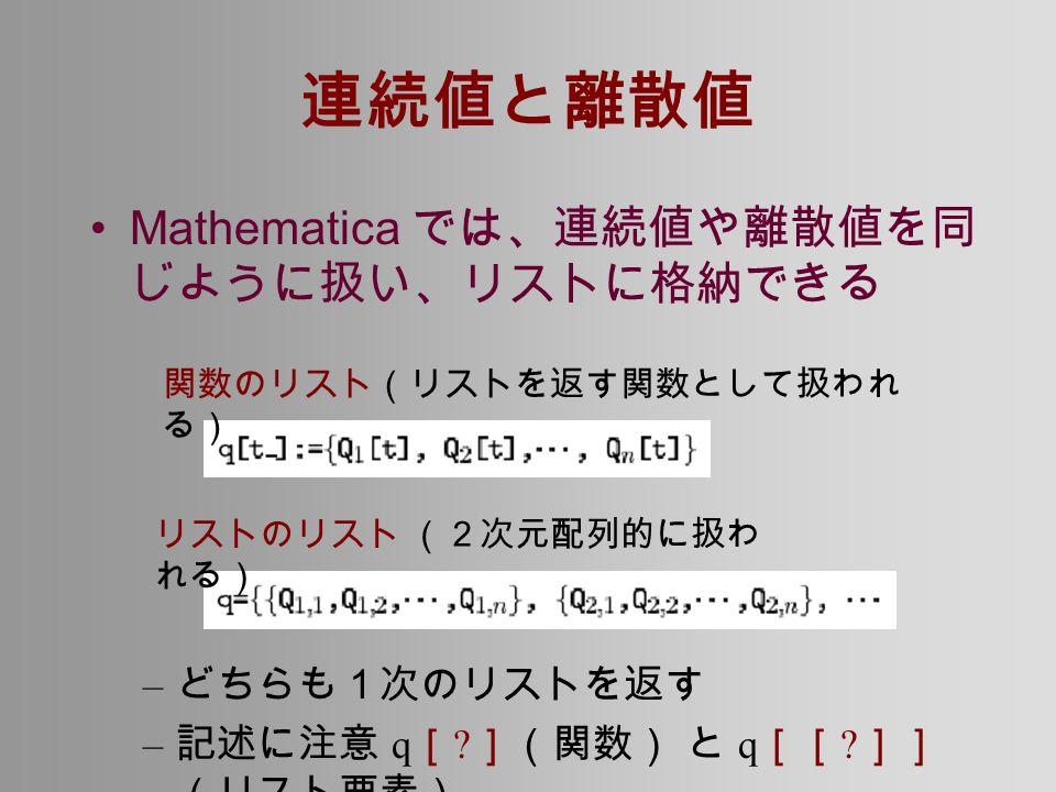 連続値と離散値 Mathematica では、連続値や離散値を同 じように扱い、リストに格納できる – どちらも1次のリストを返す – 記述に注意 q [ .