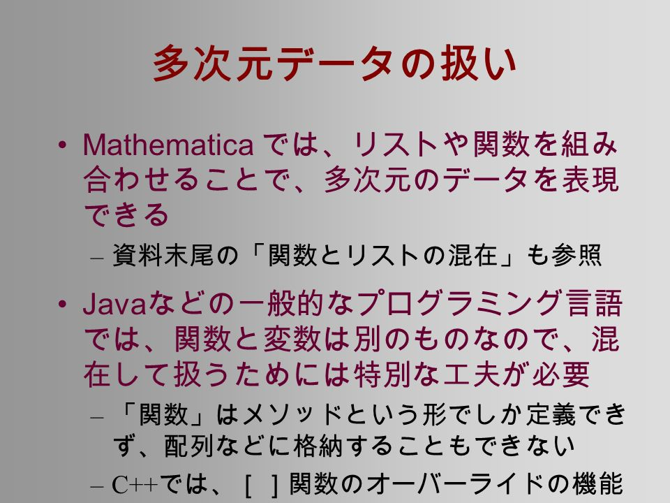 多次元データの扱い Mathematica では、リストや関数を組み 合わせることで、多次元のデータを表現 できる – 資料末尾の「関数とリストの混在」も参照 Java などの一般的なプログラミング言語 では、関数と変数は別のものなので、混 在して扱うためには特別な工夫が必要 – 「関数」はメソッドという形でしか定義でき ず、配列などに格納することもできない –C++ では、[]関数のオーバーライドの機能 を使えば、一部は実現できる