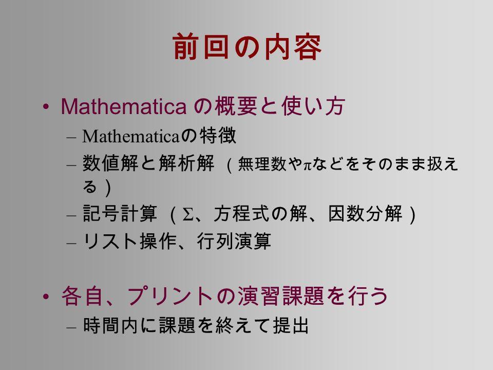 前回の内容 Mathematica の概要と使い方 –Mathematica の特徴 – 数値解と解析解 (無理数や π などをそのまま扱え る ) – 記号計算 ( Σ 、方程式の解、因数分解) – リスト操作、行列演算 各自、プリントの演習課題を行う – 時間内に課題を終えて提出