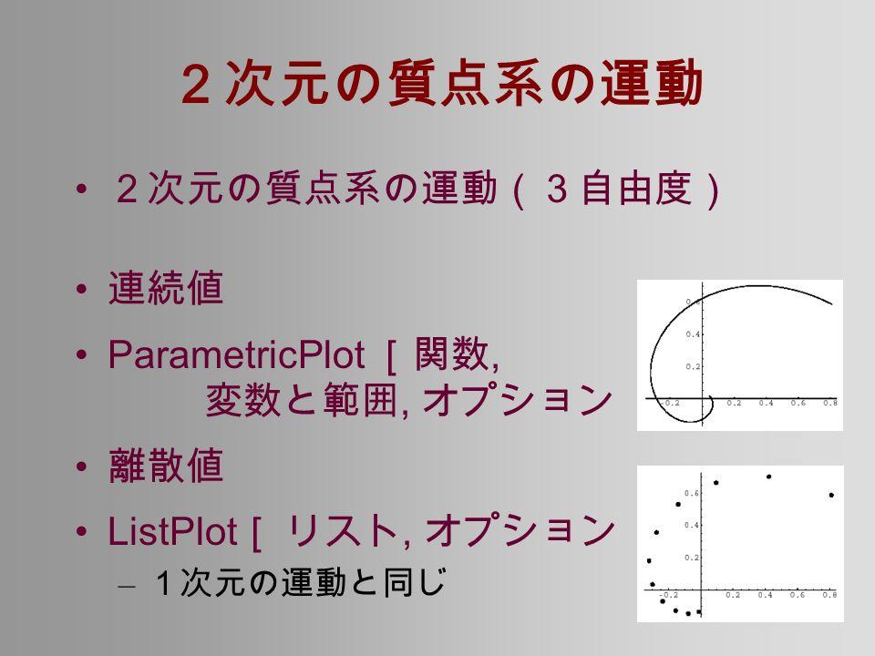 2次元の質点系の運動 2次元の質点系の運動(3自由度) 連続値 ParametricPlot [関数, 変数と範囲, オプション ] 離散値 ListPlot [ リスト, オプション ] – 1次元の運動と同じ
