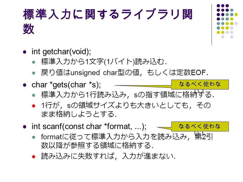 標準入力に関するライブラリ関 数 int getchar(void); 標準入力から 1 文字 (1 バイト ) 読み込む. 戻り値は unsigned char 型の値,もしくは定数 EOF . char *gets(char *s); 標準入力から 1 行読み込み, s の指す領域に格納する. 1 行が, s の領域サイズよりも大きいとしても,その まま格納しようとする. int scanf(const char *format,...); format に従って標準入力から入力を読み込み,第 2 引 数以降が参照する領域に格納する. 読み込みに失敗すれば,入力が進まない. なるべく使わな い!