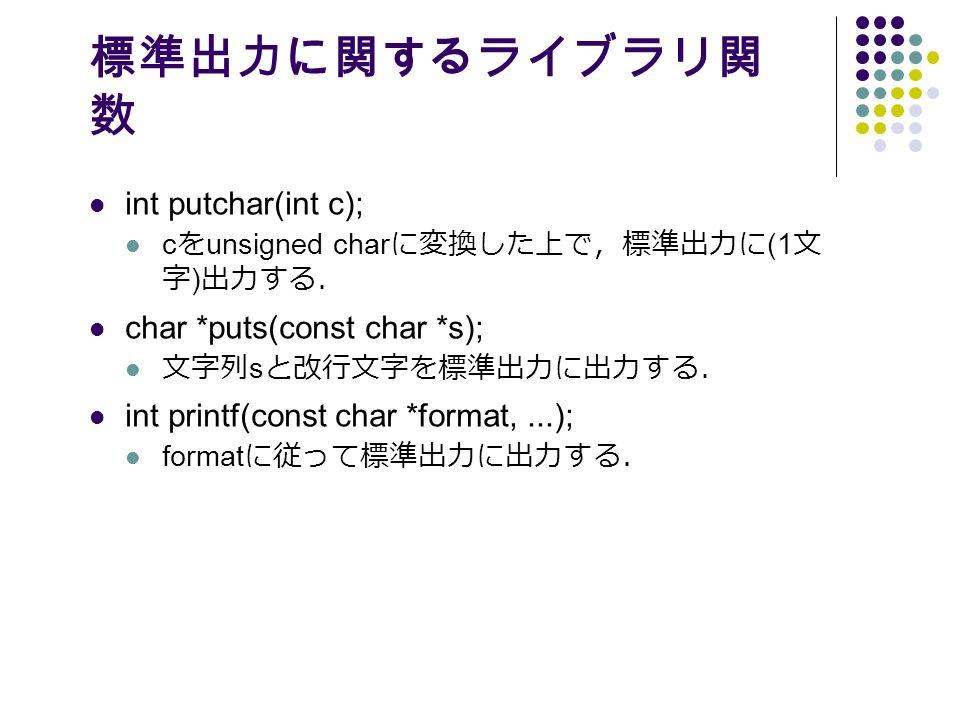 標準出力に関するライブラリ関 数 int putchar(int c); c を unsigned char に変換した上で,標準出力に (1 文 字 ) 出力する. char *puts(const char *s); 文字列 s と改行文字を標準出力に出力する. int printf(const char *format,...); format に従って標準出力に出力する.