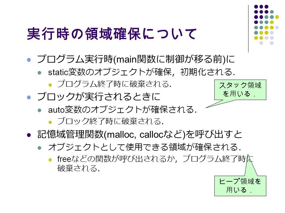 ヒープ領域を 用いる. 実行時の領域確保について プログラム実行時 (main 関数に制御が移る前 ) に static 変数のオブジェクトが確保,初期化される. プログラム終了時に破棄される. ブロックが実行されるときに auto 変数のオブジェクトが確保される. ブロック終了時に破棄される. 記憶域管理関数 (malloc, calloc など ) を呼び出すと オブジェクトとして使用できる領域が確保される. free などの関数が呼び出されるか,プログラム終了時に 破棄される. スタック領域 を用いる.