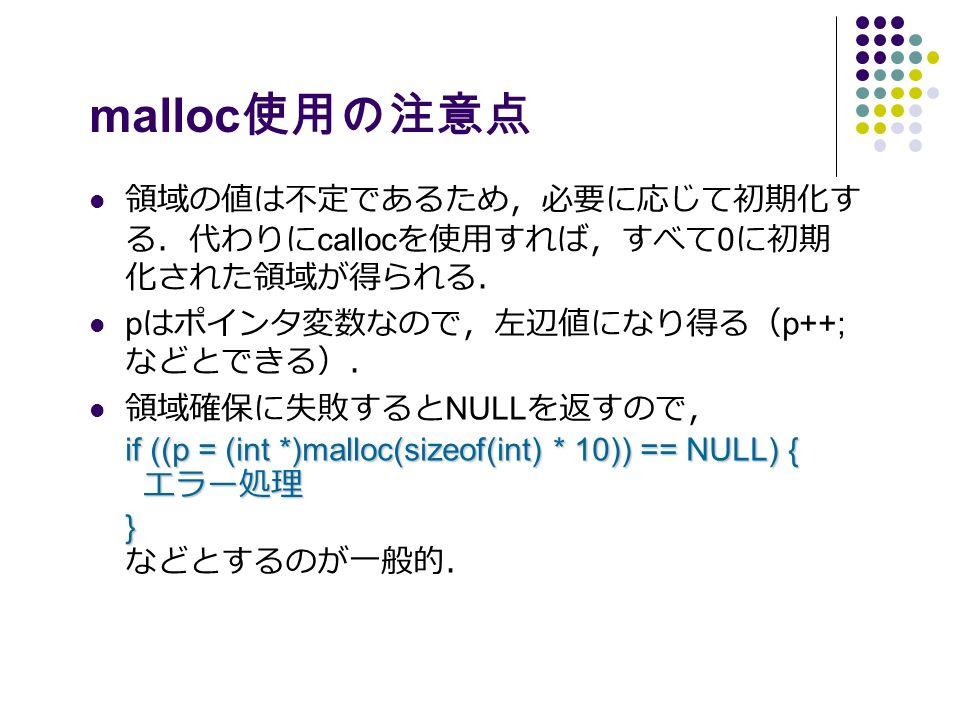 malloc 使用の注意点 領域の値は不定であるため,必要に応じて初期化す る.代わりに calloc を使用すれば,すべて 0 に初期 化された領域が得られる. p はポインタ変数なので,左辺値になり得る( p++; などとできる). if ((p = (int *)malloc(sizeof(int) * 10)) == NULL) { エラー処理 } 領域確保に失敗すると NULL を返すので, if ((p = (int *)malloc(sizeof(int) * 10)) == NULL) { エラー処理 } などとするのが一般的.
