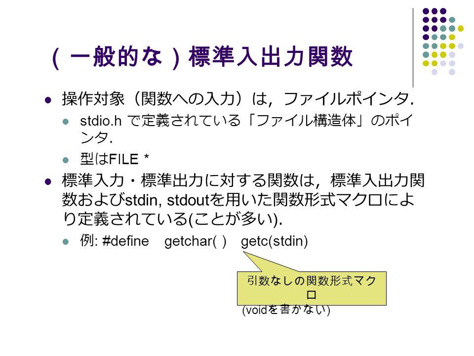 (一般的な)標準入出力関数 操作対象(関数への入力)は,ファイルポインタ. stdio.h で定義されている「ファイル構造体」のポイ ンタ. 型は FILE * 標準入力・標準出力に対する関数は,標準入出力関 数および stdin, stdout を用いた関数形式マクロによ り定義されている ( ことが多い ) . 例 : #define getchar( ) getc(stdin) 引数なしの関数形式マク ロ (void を書かない )