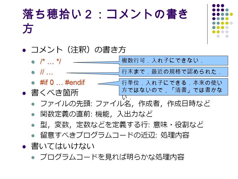 落ち穂拾い2:コメントの書き 方 コメント(注釈)の書き方 /* … */ /* … */ // … // … #if 0 … #endif #if 0 … #endif 書くべき箇所 ファイルの先頭 : ファイル名,作成者,作成日時など 関数定義の直前 : 機能,入出力など 型,変数,定数などを定義する行 : 意味・役割など 留意すべきプログラムコードの近辺 : 処理内容 書いてはいけない プログラムコードを見れば明らかな処理内容 複数行可.入れ子にできない. 行末まで.最近の規格で認められた. 行単位.入れ子にできる.本来の使い 方ではないので,「清書」では書かな い.