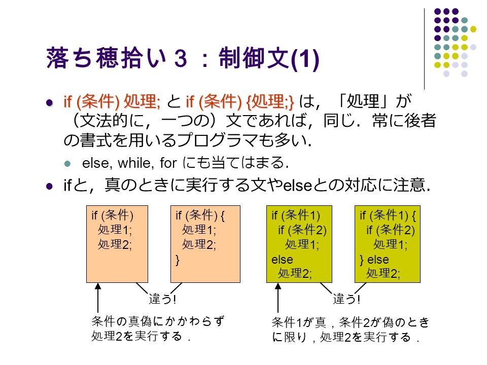 落ち穂拾い3:制御文 (1) if ( 条件 ) 処理 ;if ( 条件 ) { 処理 ;} if ( 条件 ) 処理 ; と if ( 条件 ) { 処理 ;} は,「処理」が (文法的に,一つの)文であれば,同じ.常に後者 の書式を用いるプログラマも多い. else, while, for にも当てはまる. if と,真のときに実行する文や else との対応に注意. if ( 条件 1) if ( 条件 2) 処理 1; else 処理 2; if ( 条件 1) { if ( 条件 2) 処理 1; } else 処理 2; if ( 条件 ) 処理 1; 処理 2; if ( 条件 ) { 処理 1; 処理 2; } 違う .