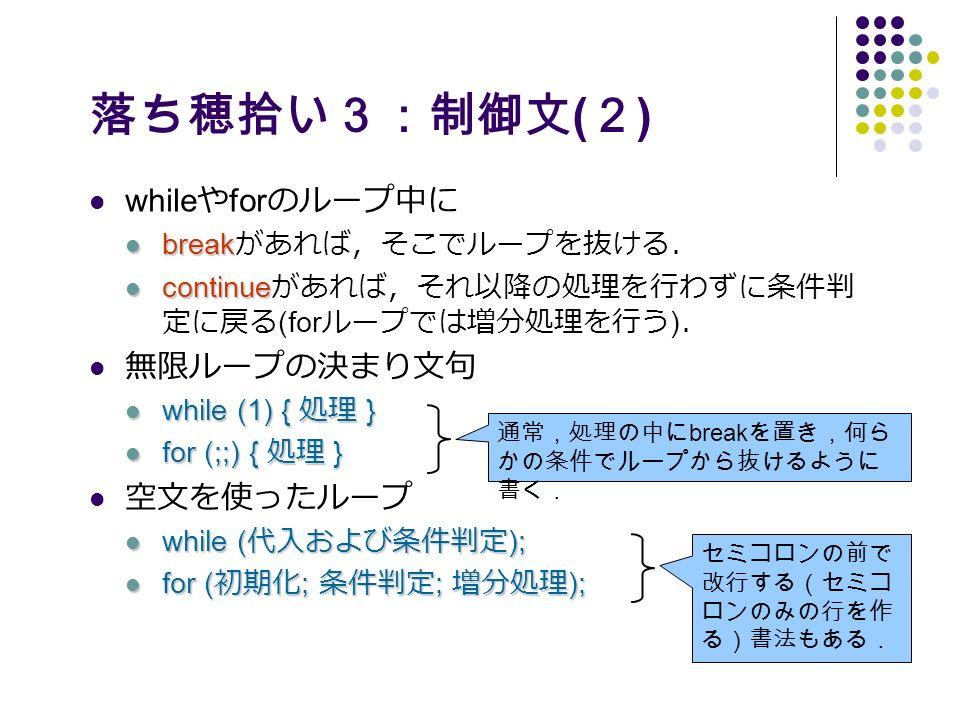 落ち穂拾い3:制御文 ( 2 ) while や for のループ中に break break があれば,そこでループを抜ける. continue continue があれば,それ以降の処理を行わずに条件判 定に戻る (for ループでは増分処理を行う ) . 無限ループの決まり文句 while (1) { 処理 } while (1) { 処理 } for (;;) { 処理 } for (;;) { 処理 } 空文を使ったループ while ( 代入および条件判定 ); while ( 代入および条件判定 ); for ( 初期化 ; 条件判定 ; 増分処理 ); for ( 初期化 ; 条件判定 ; 増分処理 ); 通常,処理の中に break を置き,何ら かの条件でループから抜けるように 書く. セミコロンの前で 改行する(セミコ ロンのみの行を作 る)書法もある.