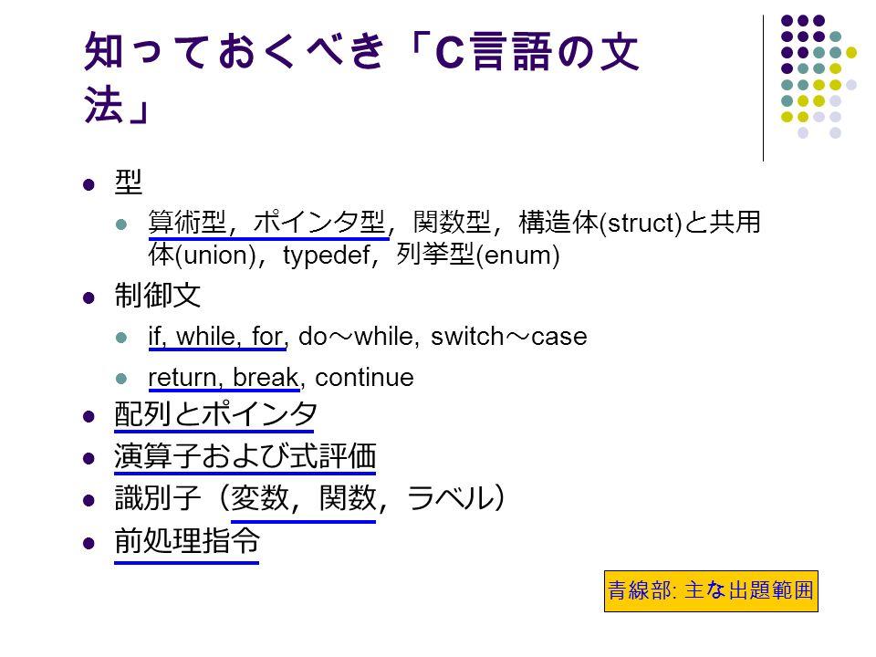 知っておくべき「 C 言語の文 法」 型 算術型,ポインタ型,関数型,構造体 (struct) と共用 体 (union) , typedef ,列挙型 (enum) 制御文 if, while, for, do ~ while, switch ~ case return, break, continue 配列とポインタ 演算子および式評価 識別子(変数,関数,ラベル) 前処理指令 青線部 : 主な出題範囲