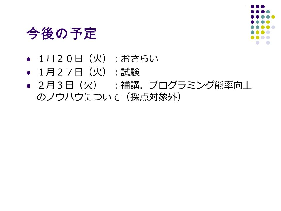 今後の予定 1月20日(火):おさらい 1月27日(火):試験 2月3日(火) :補講.プログラミング能率向上 のノウハウについて(採点対象外)