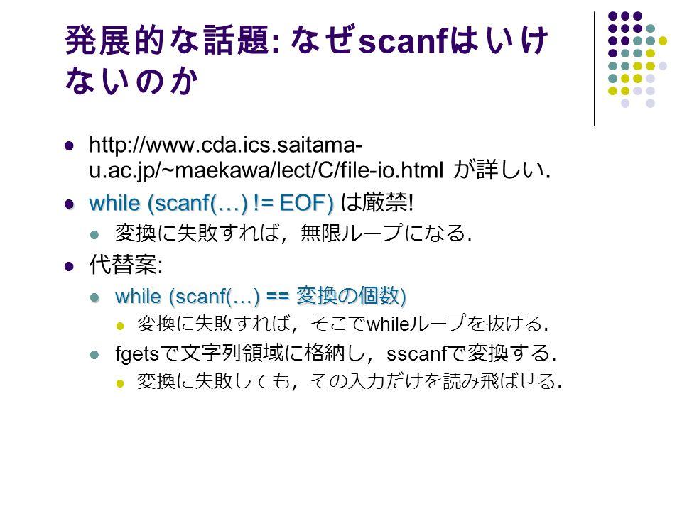 発展的な話題 : なぜ scanf はいけ ないのか http://www.cda.ics.saitama- u.ac.jp/~maekawa/lect/C/file-io.html が詳しい. while (scanf(…) != EOF) while (scanf(…) != EOF) は厳禁 .