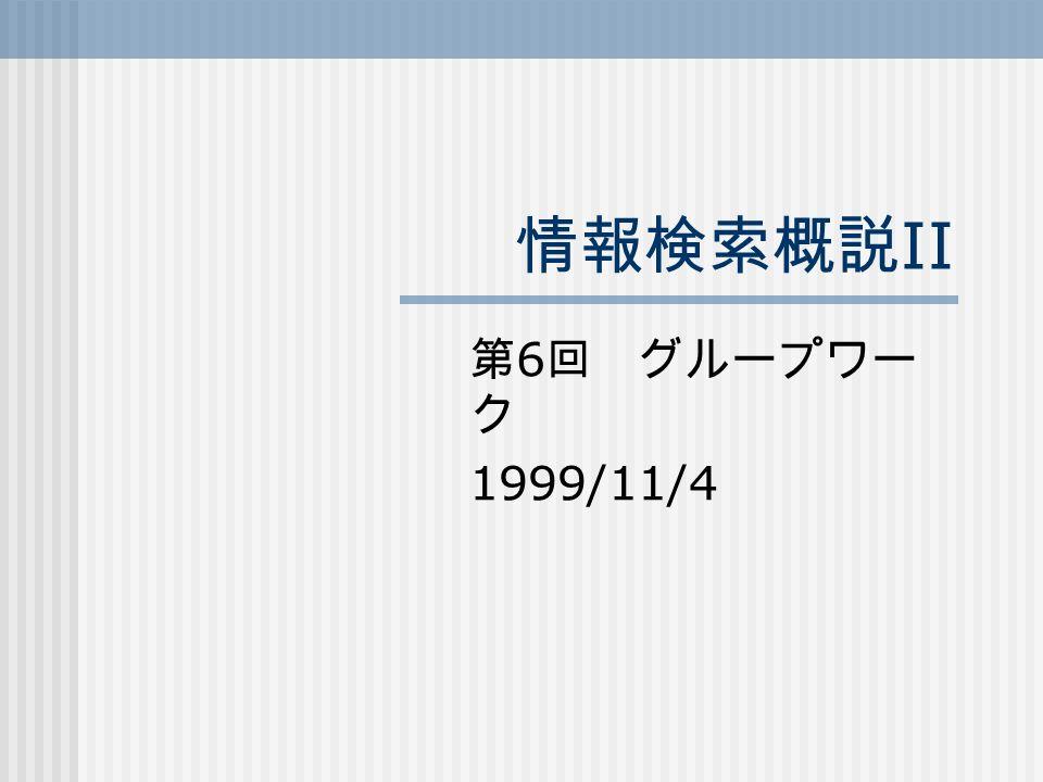 情報検索概説 II 第 6 回 グループワー ク 1999/11/4