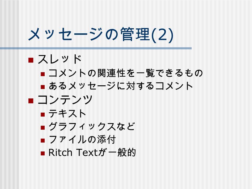 メッセージの管理 (2) スレッド コメントの関連性を一覧できるもの あるメッセージに対するコメント コンテンツ テキスト グラフィックスなど ファイルの添付 Ritch Text が一般的
