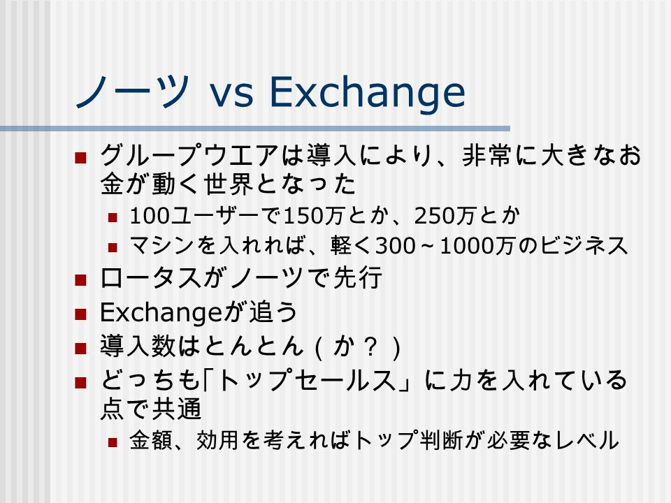 ノーツ vs Exchange グループウエアは導入により、非常に大きなお 金が動く世界となった 100 ユーザーで 150 万とか、 250 万とか マシンを入れれば、軽く 300 ~ 1000 万のビジネス ロータスがノーツで先行 Exchange が追う 導入数はとんとん(か?) どっちも「トップセールス」に力を入れている 点で共通 金額、効用を考えればトップ判断が必要なレベル