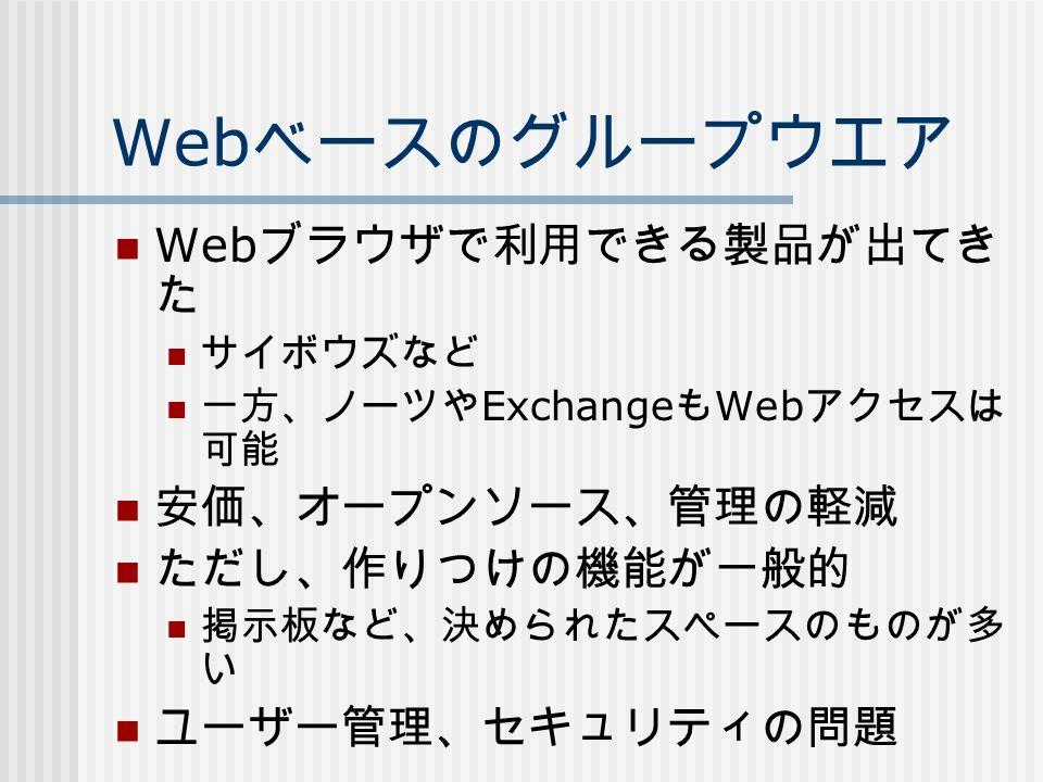 Web ベースのグループウエア Web ブラウザで利用できる製品が出てき た サイボウズなど 一方、ノーツや Exchange も Web アクセスは 可能 安価、オープンソース、管理の軽減 ただし、作りつけの機能が一般的 掲示板など、決められたスペースのものが多 い ユーザー管理、セキュリティの問題