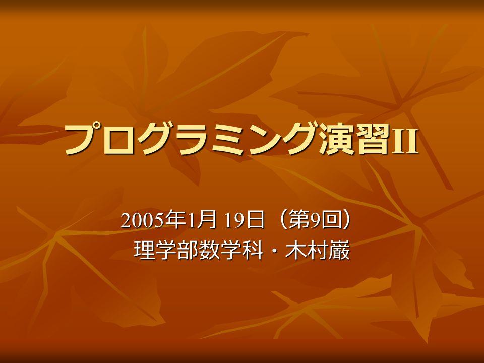 プログラミング演習 II 2005 年 1 月 19 日(第 9 回) 理学部数学科・木村巌