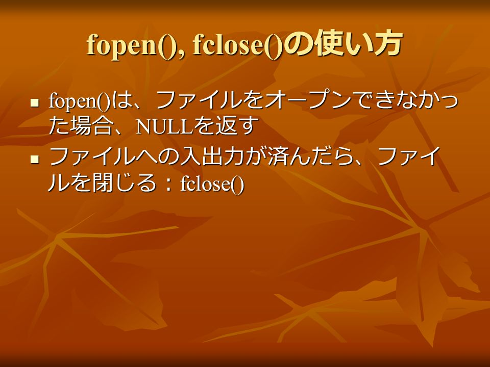 fopen(), fclose() の使い方 fopen() は、ファイルをオープンできなかっ た場合、 NULL を返す fopen() は、ファイルをオープンできなかっ た場合、 NULL を返す ファイルへの入出力が済んだら、ファイ ルを閉じる: fclose() ファイルへの入出力が済んだら、ファイ ルを閉じる: fclose()