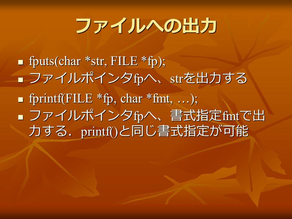 ファイルへの出力 fputs(char *str, FILE *fp); fputs(char *str, FILE *fp); ファイルポインタ fp へ、 str を出力する ファイルポインタ fp へ、 str を出力する fprintf(FILE *fp, char *fmt, … ); fprintf(FILE *fp, char *fmt, … ); ファイルポインタ fp へ、書式指定 fmt で出 力する. printf() と同じ書式指定が可能 ファイルポインタ fp へ、書式指定 fmt で出 力する. printf() と同じ書式指定が可能
