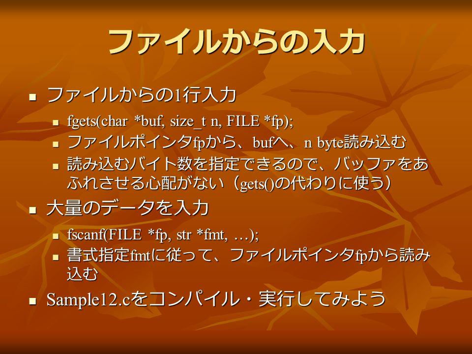 ファイルからの入力 ファイルからの 1 行入力 ファイルからの 1 行入力 fgets(char *buf, size_t n, FILE *fp); fgets(char *buf, size_t n, FILE *fp); ファイルポインタ fp から、 buf へ、 n byte 読み込む ファイルポインタ fp から、 buf へ、 n byte 読み込む 読み込むバイト数を指定できるので、バッファをあ ふれさせる心配がない( gets() の代わりに使う) 読み込むバイト数を指定できるので、バッファをあ ふれさせる心配がない( gets() の代わりに使う) 大量のデータを入力 大量のデータを入力 fscanf(FILE *fp, str *fmt, … ); fscanf(FILE *fp, str *fmt, … ); 書式指定 fmt に従って、ファイルポインタ fp から読み 込む 書式指定 fmt に従って、ファイルポインタ fp から読み 込む Sample12.c をコンパイル・実行してみよう Sample12.c をコンパイル・実行してみよう