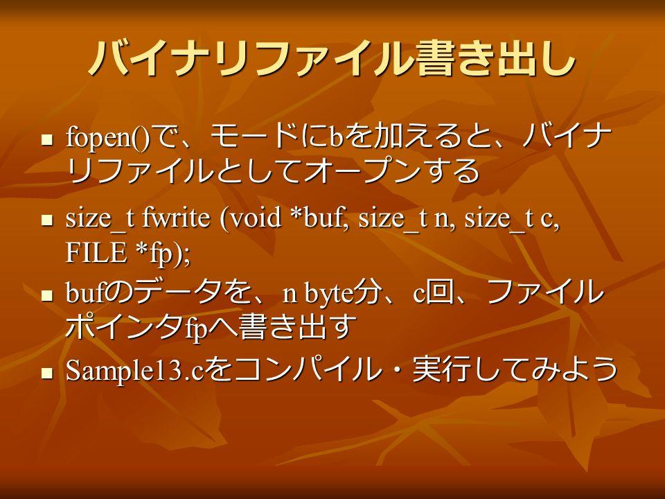 バイナリファイル書き出し fopen() で、モードに b を加えると、バイナ リファイルとしてオープンする fopen() で、モードに b を加えると、バイナ リファイルとしてオープンする size_t fwrite (void *buf, size_t n, size_t c, FILE *fp); size_t fwrite (void *buf, size_t n, size_t c, FILE *fp); buf のデータを、 n byte 分、 c 回、ファイル ポインタ fp へ書き出す buf のデータを、 n byte 分、 c 回、ファイル ポインタ fp へ書き出す Sample13.c をコンパイル・実行してみよう Sample13.c をコンパイル・実行してみよう