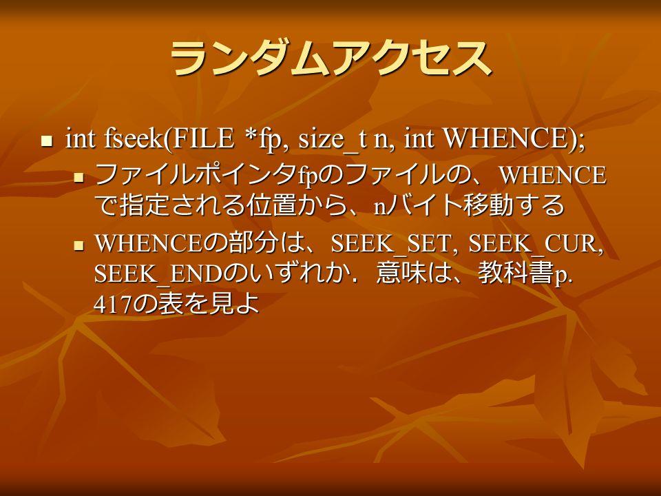 ランダムアクセス int fseek(FILE *fp, size_t n, int WHENCE); int fseek(FILE *fp, size_t n, int WHENCE); ファイルポインタ fp のファイルの、 WHENCE で指定される位置から、 n バイト移動する ファイルポインタ fp のファイルの、 WHENCE で指定される位置から、 n バイト移動する WHENCE の部分は、 SEEK_SET, SEEK_CUR, SEEK_END のいずれか.意味は、教科書 p.