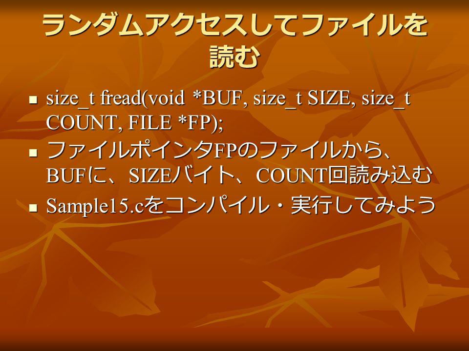 ランダムアクセスしてファイルを 読む size_t fread(void *BUF, size_t SIZE, size_t COUNT, FILE *FP); size_t fread(void *BUF, size_t SIZE, size_t COUNT, FILE *FP); ファイルポインタ FP のファイルから、 BUF に、 SIZE バイト、 COUNT 回読み込む ファイルポインタ FP のファイルから、 BUF に、 SIZE バイト、 COUNT 回読み込む Sample15.c をコンパイル・実行してみよう Sample15.c をコンパイル・実行してみよう