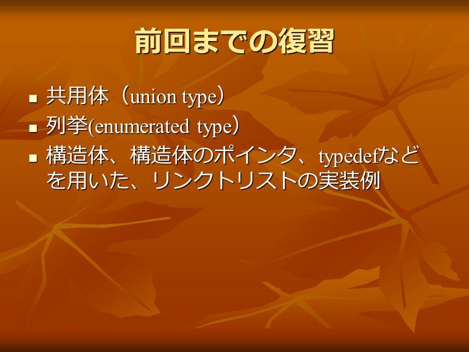 前回までの復習 共用体( union type ) 共用体( union type ) 列挙 (enumerated type ) 列挙 (enumerated type ) 構造体、構造体のポインタ、 typedef など を用いた、リンクトリストの実装例 構造体、構造体のポインタ、 typedef など を用いた、リンクトリストの実装例