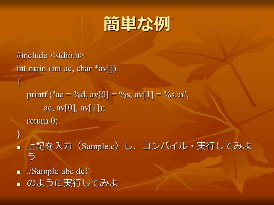 簡単な例 #include #include int main (int ac, char *av[]) { printf ( ac = %d, av[0] = %s, av[1] = %s.\n , ac, av[0], av[1]); return 0; } 上記を入力( Sample.c )し、コンパイル・実行してみよ う 上記を入力( Sample.c )し、コンパイル・実行してみよ う./Sample abc def./Sample abc def のように実行してみよ のように実行してみよ