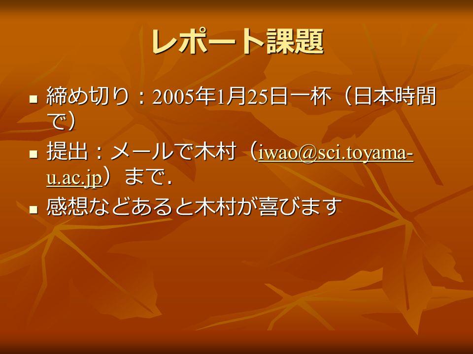レポート課題 締め切り: 2005 年 1 月 25 日一杯(日本時間 で) 締め切り: 2005 年 1 月 25 日一杯(日本時間 で) 提出:メールで木村( iwao@sci.toyama- u.ac.jp )まで. 提出:メールで木村( iwao@sci.toyama- u.ac.jp )まで. iwao@sci.toyama- u.ac.jp iwao@sci.toyama- u.ac.jp 感想などあると木村が喜びます 感想などあると木村が喜びます