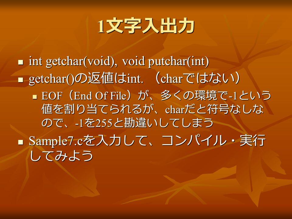 1 文字入出力 int getchar(void), void putchar(int) int getchar(void), void putchar(int) getchar() の返値は int.